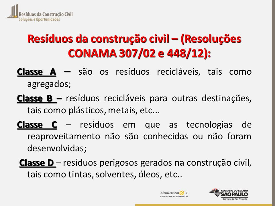Resíduos da construção civil – (Resoluções CONAMA 307/02 e 448/12): Classe A – Classe A – são os resíduos recicláveis, tais como agregados; Classe B –