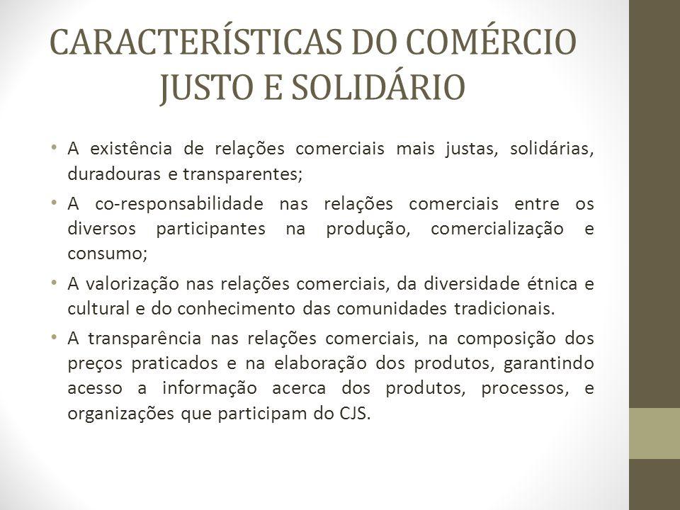 CARACTERÍSTICAS DO COMÉRCIO JUSTO E SOLIDÁRIO A existência de relações comerciais mais justas, solidárias, duradouras e transparentes; A co-responsabi