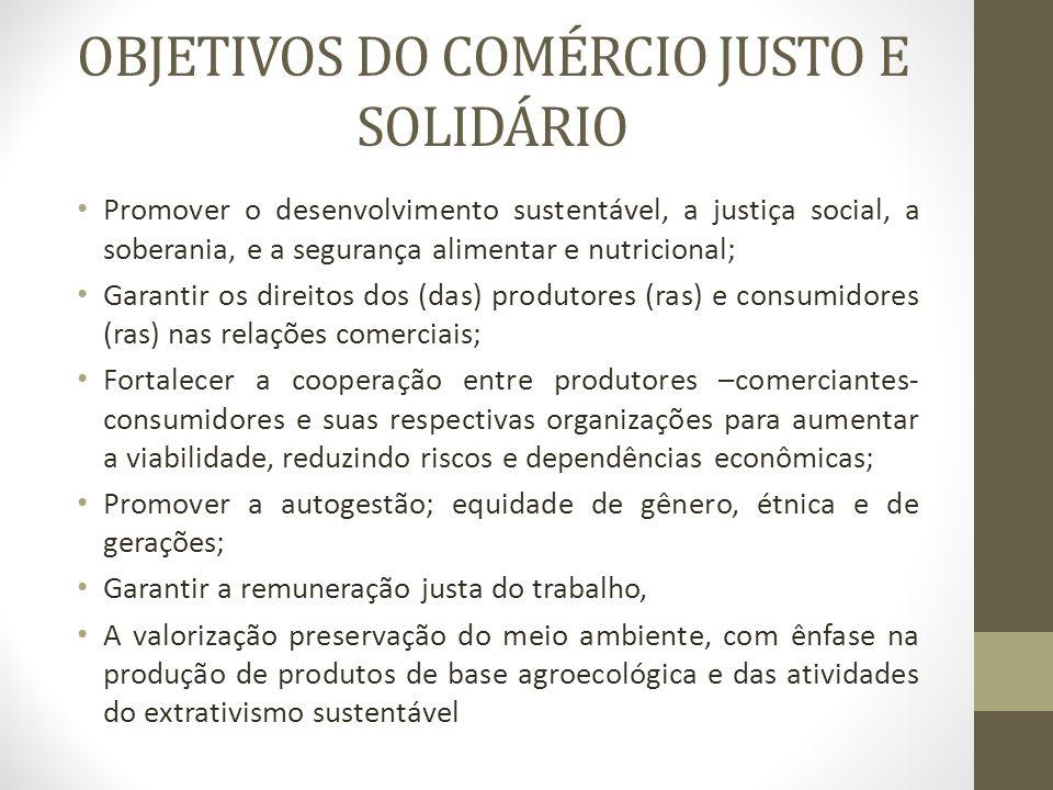 OBJETIVOS DO COMÉRCIO JUSTO E SOLIDÁRIO Promover o desenvolvimento sustentável, a justiça social, a soberania, e a segurança alimentar e nutricional;