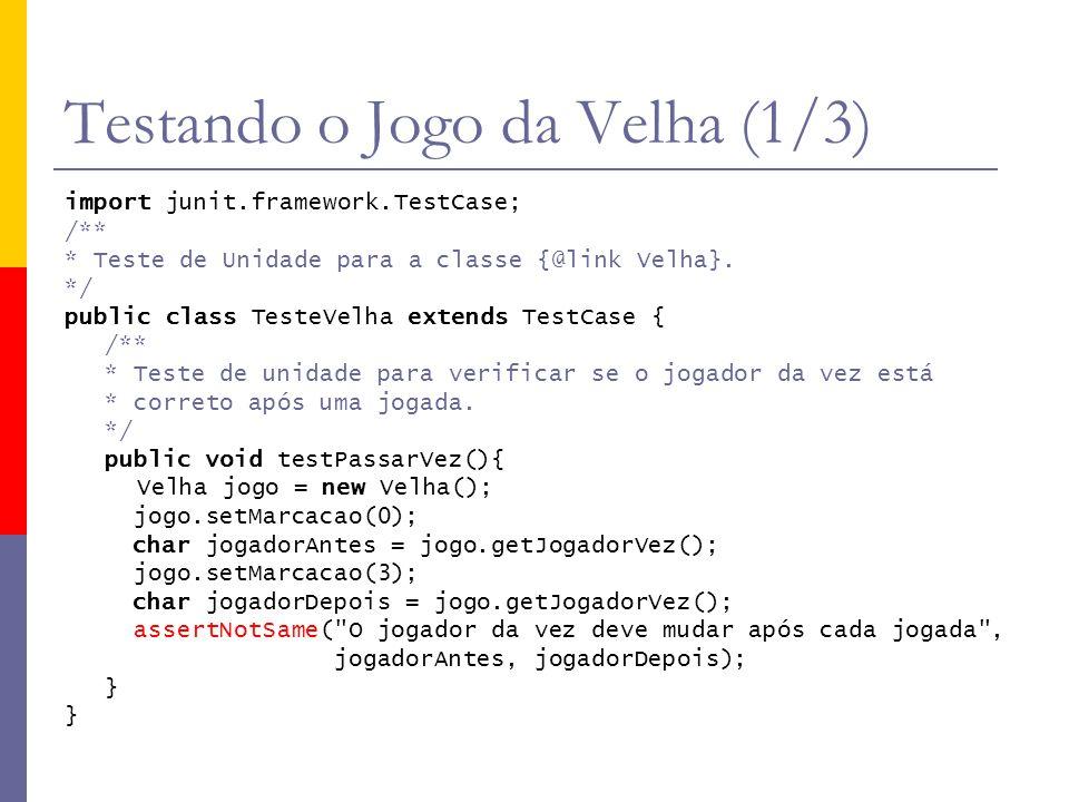Testando o Jogo da Velha (1/3) import junit.framework.TestCase; /** * Teste de Unidade para a classe {@link Velha}. */ public class TesteVelha extends