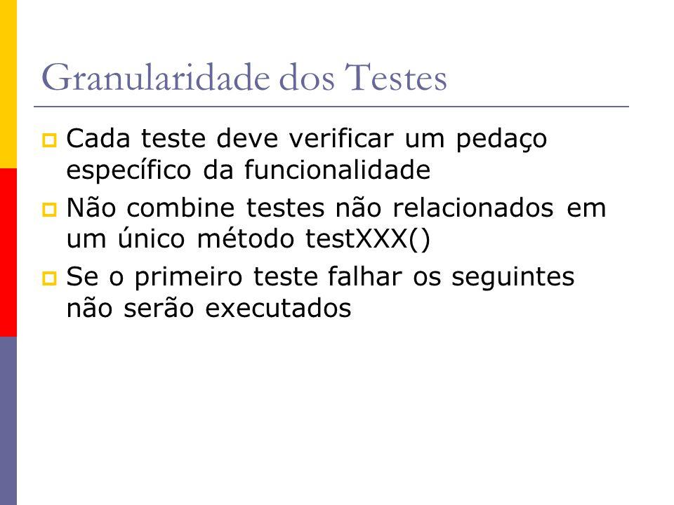 Granularidade dos Testes  Cada teste deve verificar um pedaço específico da funcionalidade  Não combine testes não relacionados em um único método t