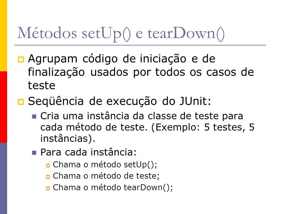 Métodos setUp() e tearDown()  Agrupam código de iniciação e de finalização usados por todos os casos de teste  Seqüência de execução do JUnit: Cria