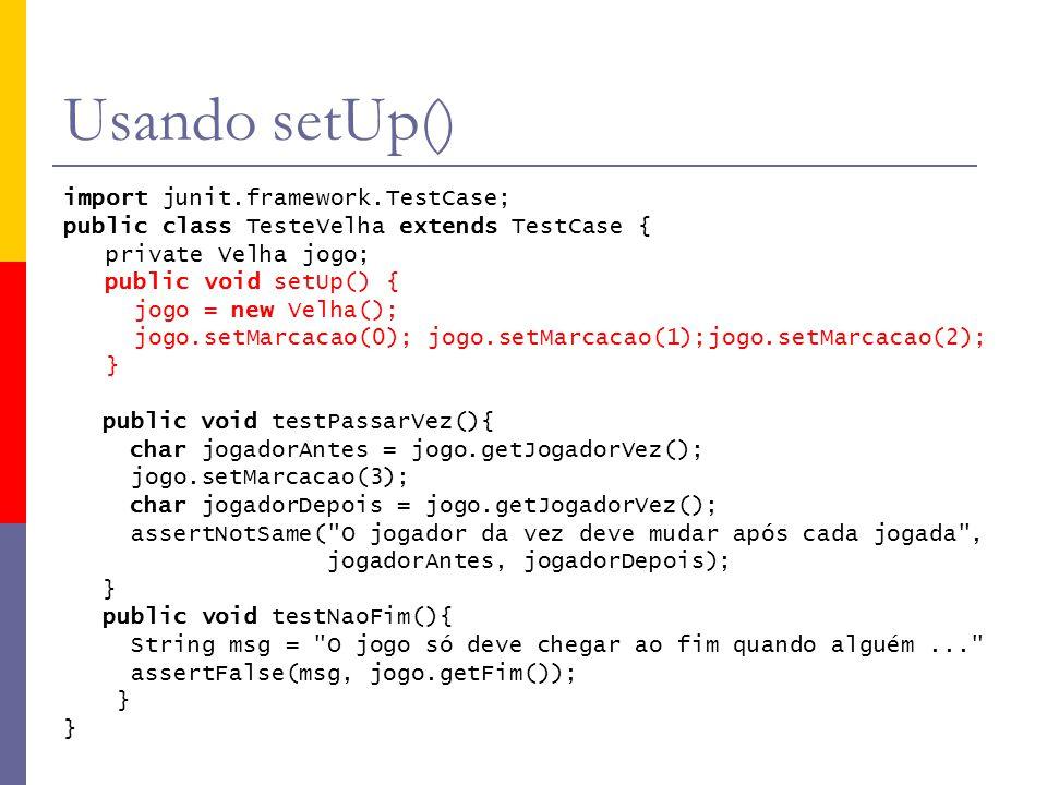 Usando setUp() import junit.framework.TestCase; public class TesteVelha extends TestCase { private Velha jogo; public void setUp() { jogo = new Velha(