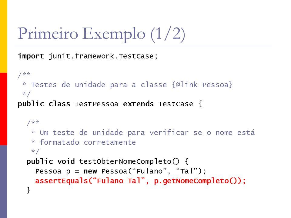 Primeiro Exemplo (2/2) /** * Um teste de unidade para verificar se os nulos são * tratados corretamente */ public void testNomeEhNulo() { Pessoa p = new Pessoa(null, Tal ); assertEquals( .