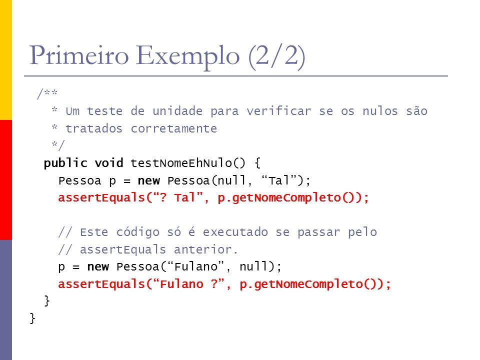 Primeiro Exemplo (2/2) /** * Um teste de unidade para verificar se os nulos são * tratados corretamente */ public void testNomeEhNulo() { Pessoa p = n