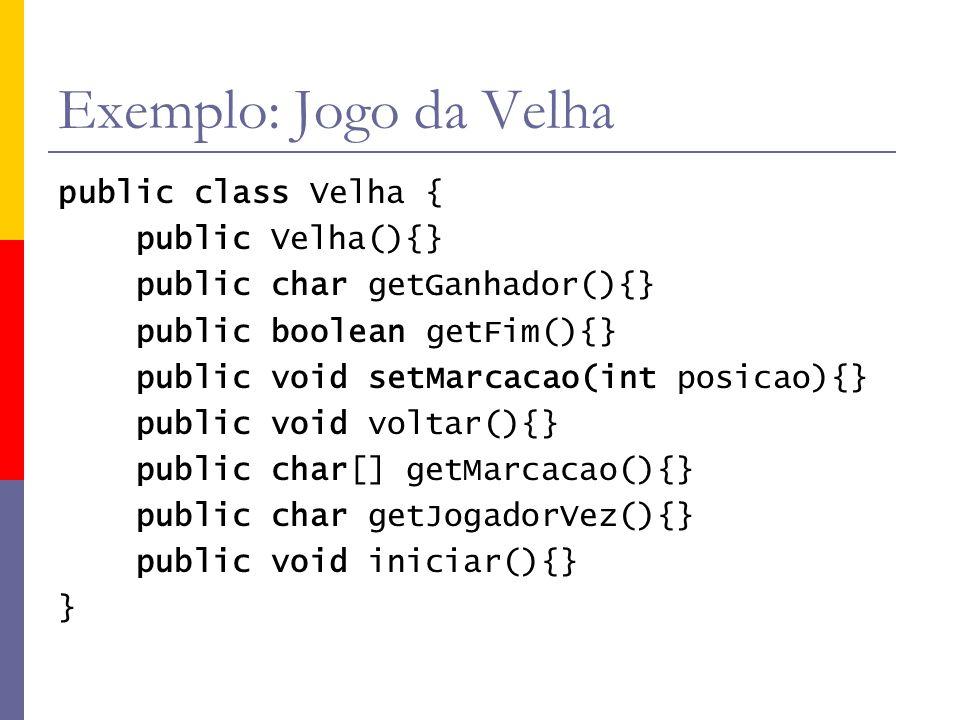 Exemplo: Jogo da Velha public class Velha { public Velha(){} public char getGanhador(){} public boolean getFim(){} public void setMarcacao(int posicao