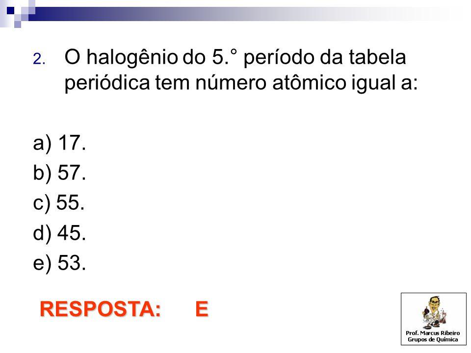 2. O halogênio do 5.° período da tabela periódica tem número atômico igual a: a) 17. b) 57. c) 55. d) 45. e) 53. RESPOSTA: E