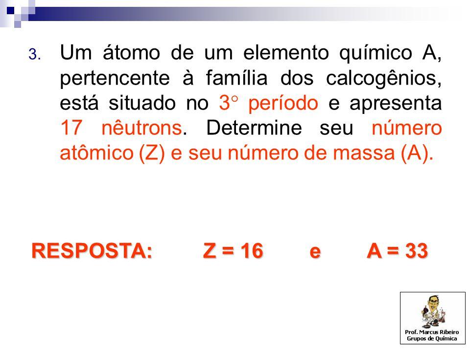 3. Um átomo de um elemento químico A, pertencente à família dos calcogênios, está situado no 3  período e apresenta 17 nêutrons. Determine seu número