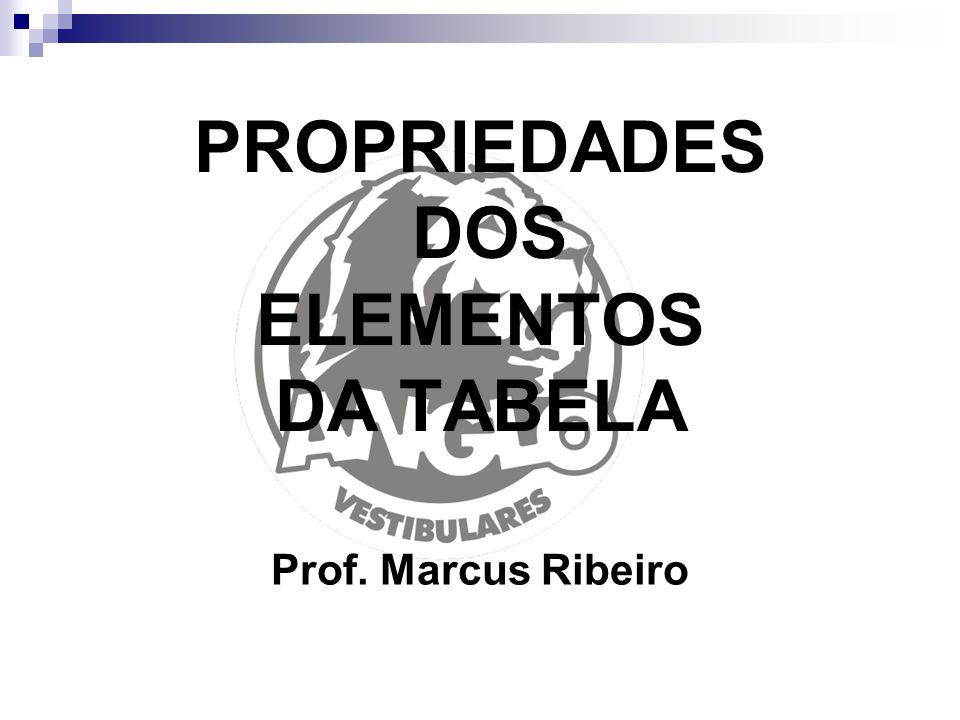 PROPRIEDADES DOS ELEMENTOS DA TABELA Prof. Marcus Ribeiro