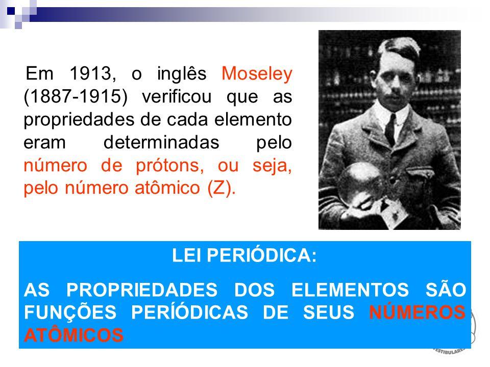 Em 1913, o inglês Moseley (1887-1915) verificou que as propriedades de cada elemento eram determinadas pelo número de prótons, ou seja, pelo número atômico (Z).