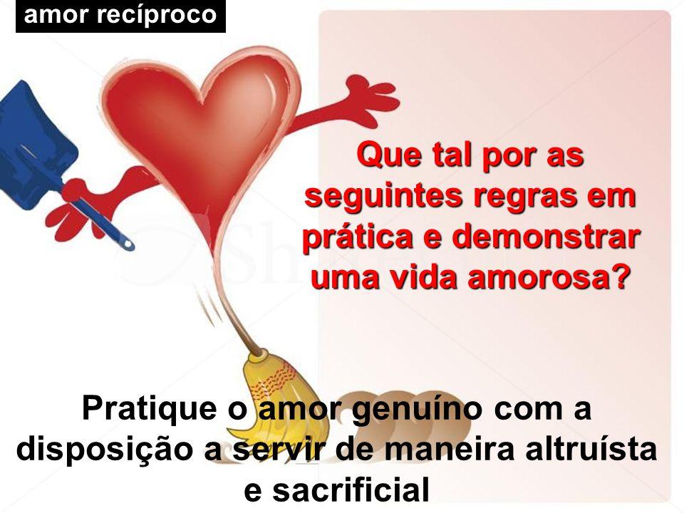 amor recíproco Pratique o amor genuíno com a disposição a servir de maneira altruísta e sacrificial Que tal por as seguintes regras em prática e demon