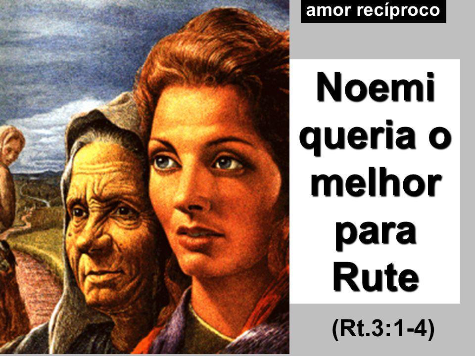 amor recíproco Noemi queria o melhor para Rute (Rt.3:1-4)