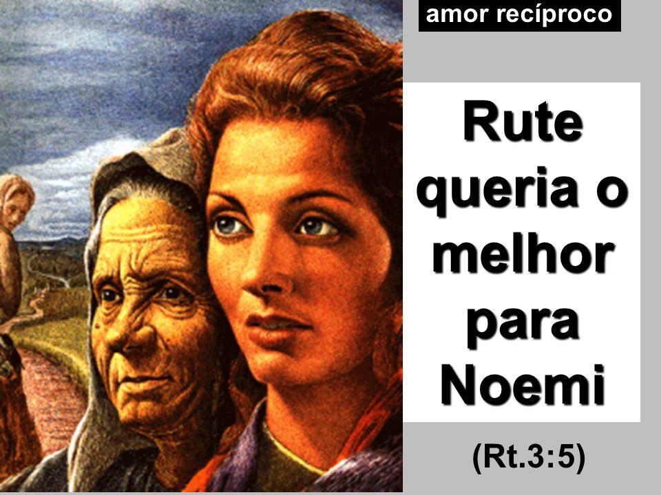 amor recíproco Rute queria o melhor para Noemi (Rt.3:5)