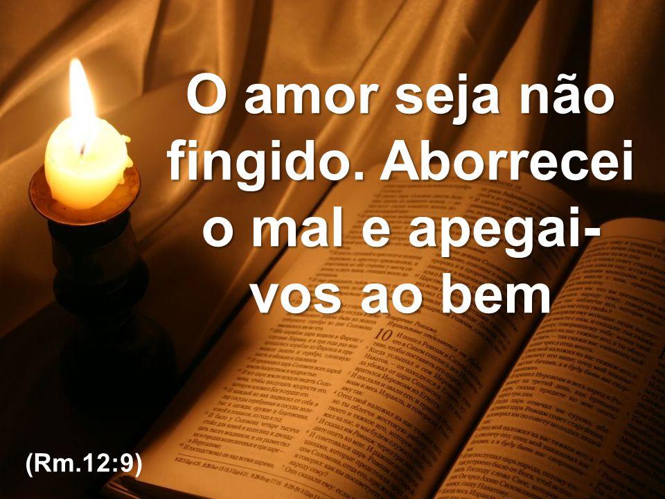 IBCF – Ministério de Música O amor seja não fingido. Aborrecei o mal e apegai- vos ao bem (Rm.12:9)