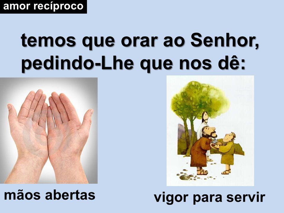 temos que orar ao Senhor, pedindo-Lhe que nos dê: amor recíproco mãos abertas vigor para servir
