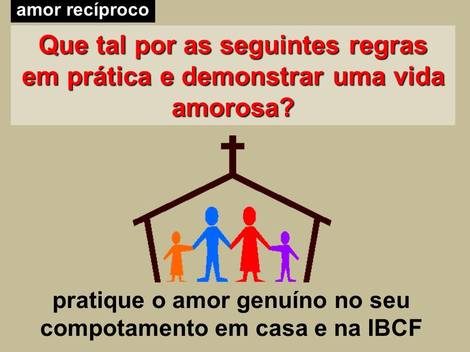 Que tal por as seguintes regras em prática e demonstrar uma vida amorosa? amor recíproco pratique o amor genuíno no seu compotamento em casa e na IBCF