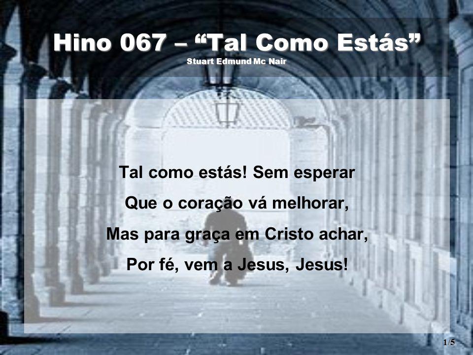 """Hino 067 – """"Tal Como Estás"""" Stuart Edmund Mc Nair Tal como estás! Sem esperar Que o coração vá melhorar, Mas para graça em Cristo achar, Por fé, vem a"""