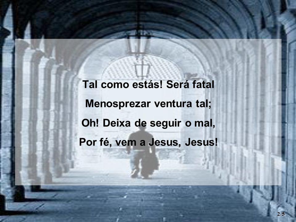 Tal como estás! Será fatal Menosprezar ventura tal; Oh! Deixa de seguir o mal, Por fé, vem a Jesus, Jesus! 2/5