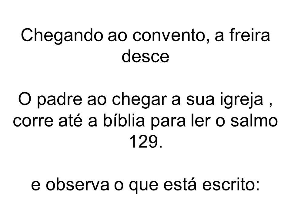 Chegando ao convento, a freira desce O padre ao chegar a sua igreja, corre até a bíblia para ler o salmo 129. e observa o que está escrito: