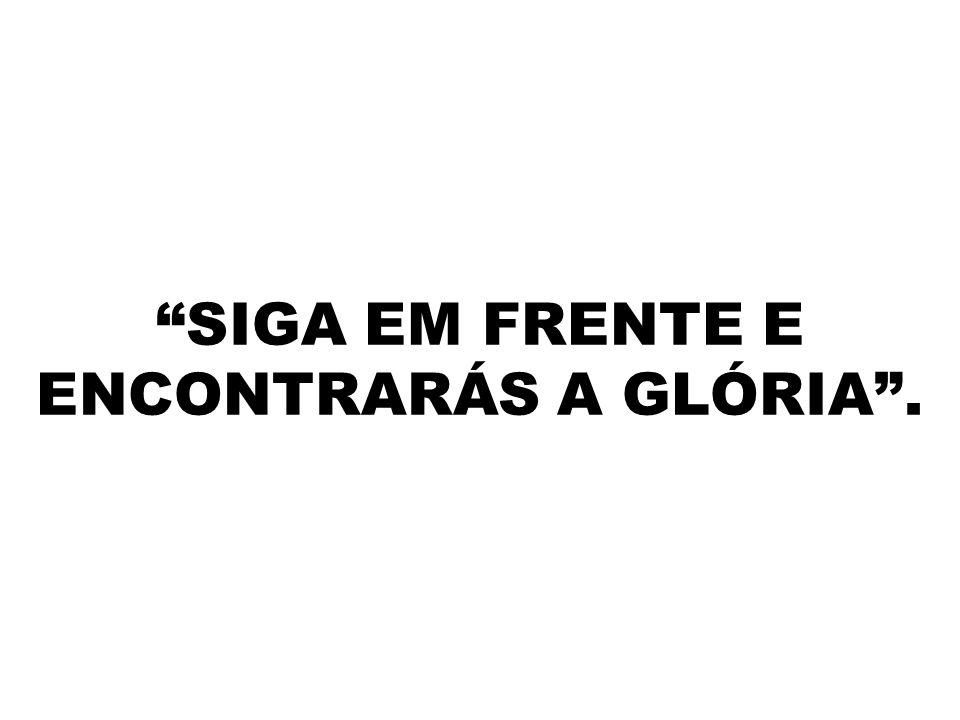 """""""SIGA EM FRENTE E ENCONTRARÁS A GLÓRIA""""."""