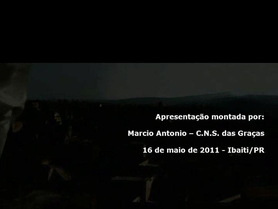 Apresentação montada por: Marcio Antonio – C.N.S. das Graças 16 de maio de 2011 - Ibaiti/PR