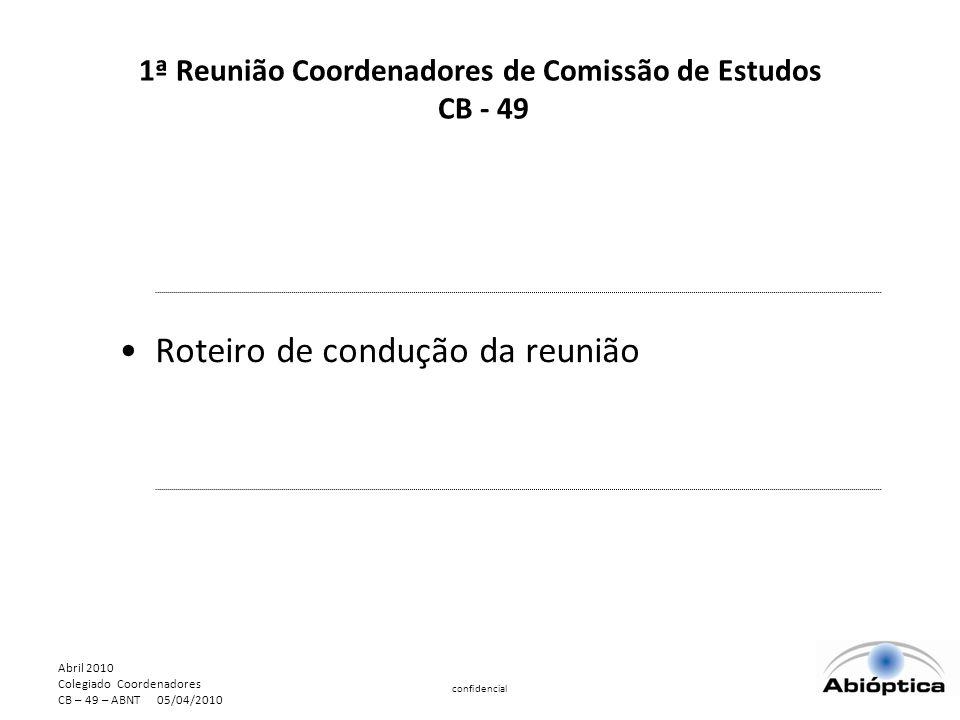 Abril 2010 Colegiado Coordenadores CB – 49 – ABNT 05/04/2010 confidencial 1ª Reunião Coordenadores de Comissão de Estudos CB - 49 Roteiro de condução da reunião