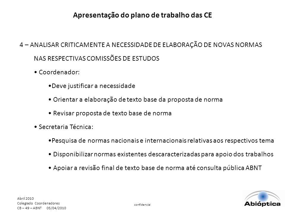 Abril 2010 Colegiado Coordenadores CB – 49 – ABNT 05/04/2010 confidencial Apresentação do plano de trabalho das CE 4 – ANALISAR CRITICAMENTE A NECESSIDADE DE ELABORAÇÃO DE NOVAS NORMAS NAS RESPECTIVAS COMISSÕES DE ESTUDOS Coordenador: Deve justificar a necessidade Orientar a elaboração de texto base da proposta de norma Revisar proposta de texto base de norma Secretaria Técnica: Pesquisa de normas nacionais e internacionais relativas aos respectivos tema Disponibilizar normas existentes descaracterizadas para apoio dos trabalhos Apoiar a revisão final de texto base de norma até consulta pública ABNT
