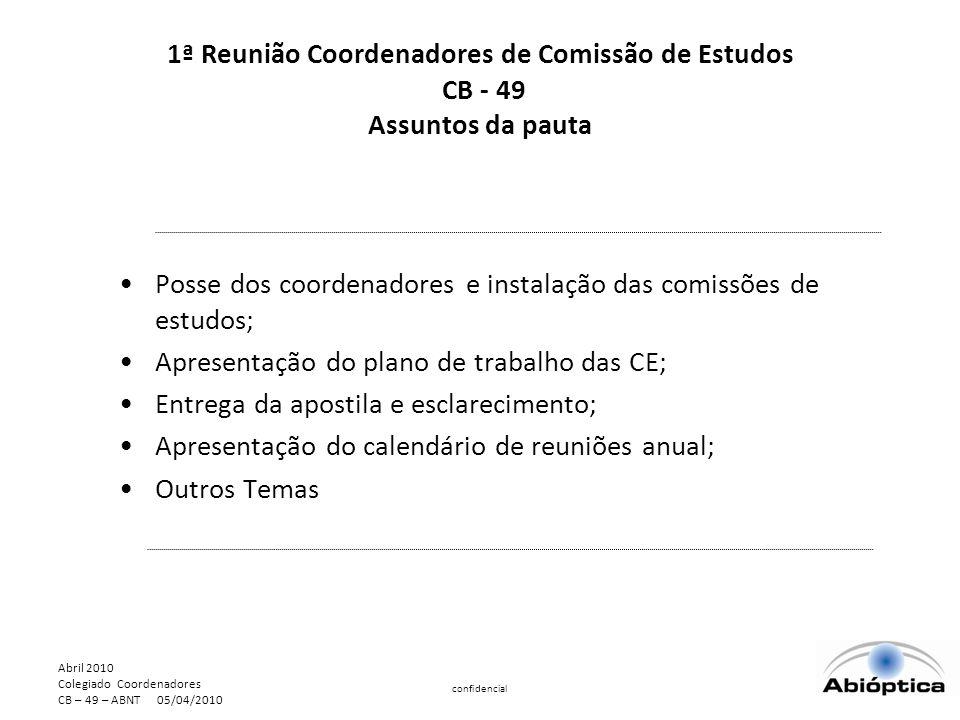 Abril 2010 Colegiado Coordenadores CB – 49 – ABNT 05/04/2010 confidencial 1ª Reunião Coordenadores de Comissão de Estudos CB - 49 Assuntos da pauta Posse dos coordenadores e instalação das comissões de estudos; Apresentação do plano de trabalho das CE; Entrega da apostila e esclarecimento; Apresentação do calendário de reuniões anual; Outros Temas