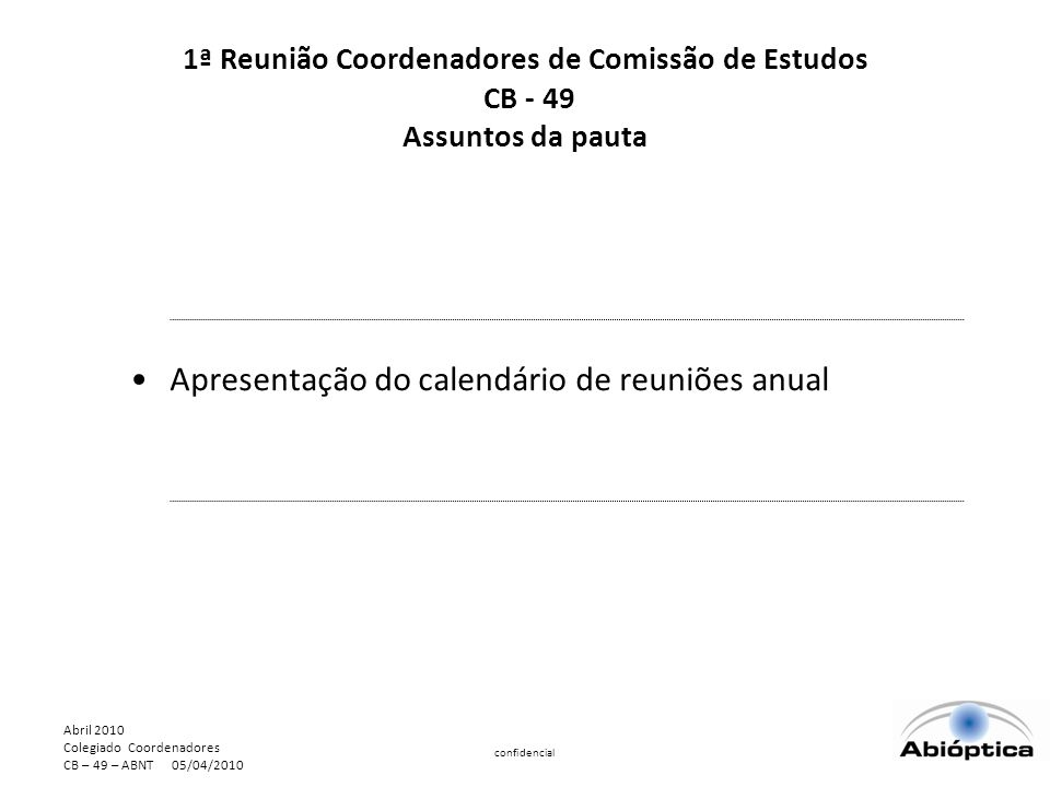 Abril 2010 Colegiado Coordenadores CB – 49 – ABNT 05/04/2010 confidencial Apresentação do calendário de reuniões anual 1ª Reunião Coordenadores de Comissão de Estudos CB - 49 Assuntos da pauta