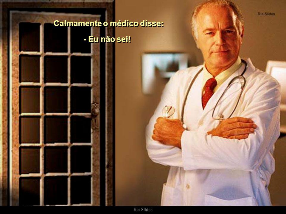 Ria Slides No consultório localizado perto da residência do médico, um homem bastante doente falou, em desespero: - Doutor, tenho medo de morrer! - Do