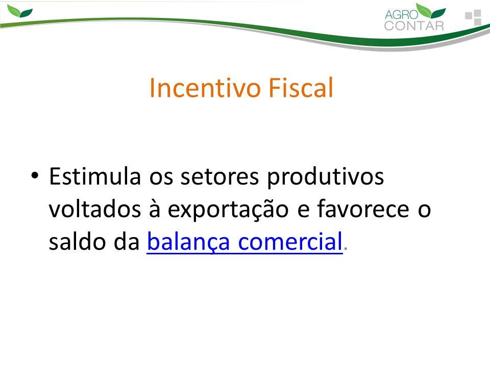 Incentivo Fiscal Estimula os setores produtivos voltados à exportação e favorece o saldo da balança comercial.balança comercial