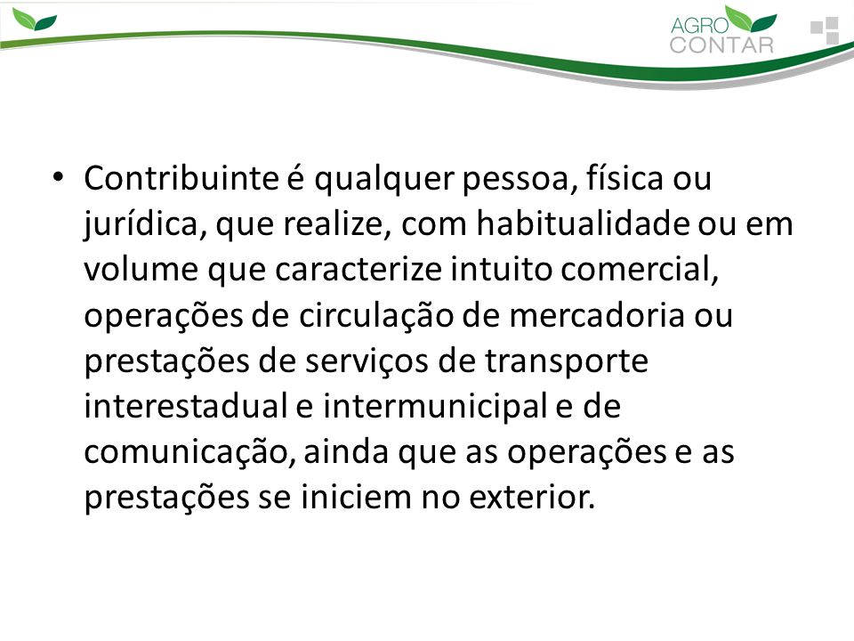 Contribuinte é qualquer pessoa, física ou jurídica, que realize, com habitualidade ou em volume que caracterize intuito comercial, operações de circul
