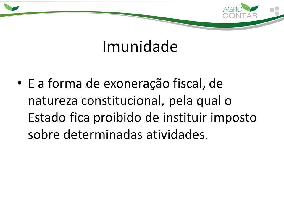 Imunidade E a forma de exoneração fiscal, de natureza constitucional, pela qual o Estado fica proibido de instituir imposto sobre determinadas ativida