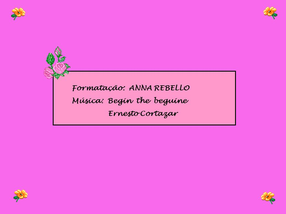 Formatação: ANNA REBELLO Música: Begin the beguine Ernesto Cortazar