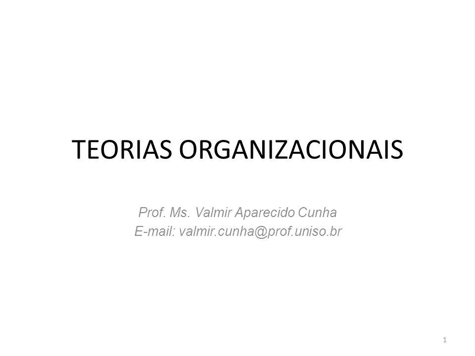 TEORIAS ORGANIZACIONAIS Prof. Ms. Valmir Aparecido Cunha E-mail: valmir.cunha@prof.uniso.br 1