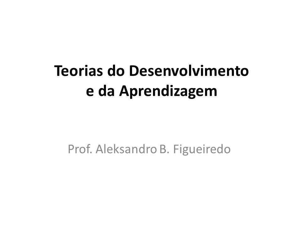 Teorias do Desenvolvimento e da Aprendizagem Prof. Aleksandro B. Figueiredo