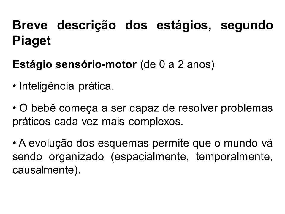 Breve descrição dos estágios, segundo Piaget Estágio sensório-motor (de 0 a 2 anos) Inteligência prática. O bebê começa a ser capaz de resolver proble
