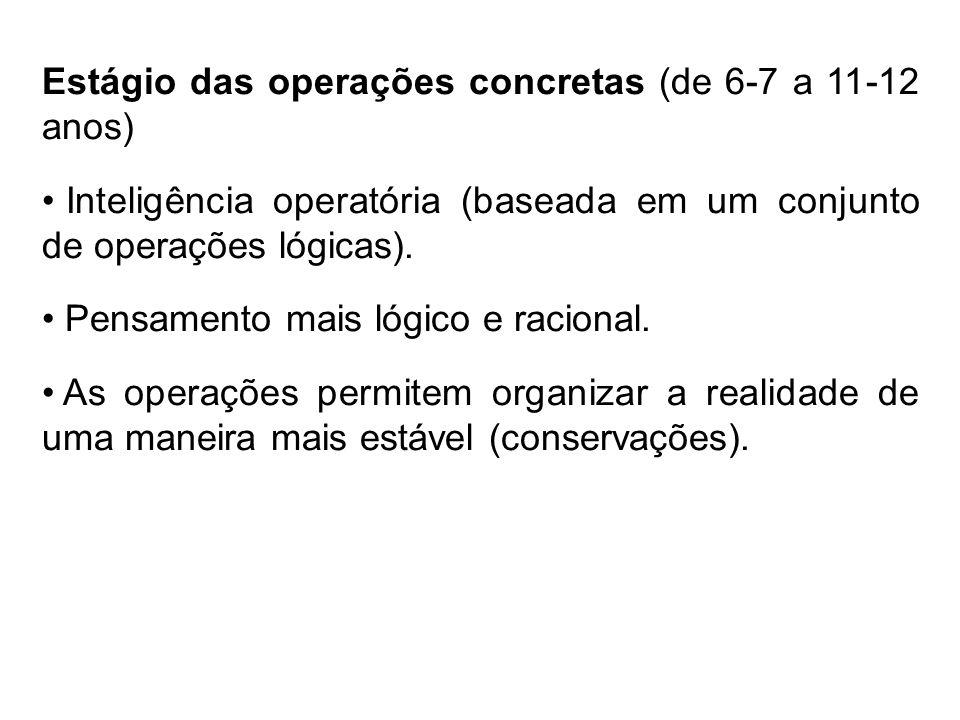 Estágio das operações concretas (de 6-7 a 11-12 anos) Inteligência operatória (baseada em um conjunto de operações lógicas). Pensamento mais lógico e