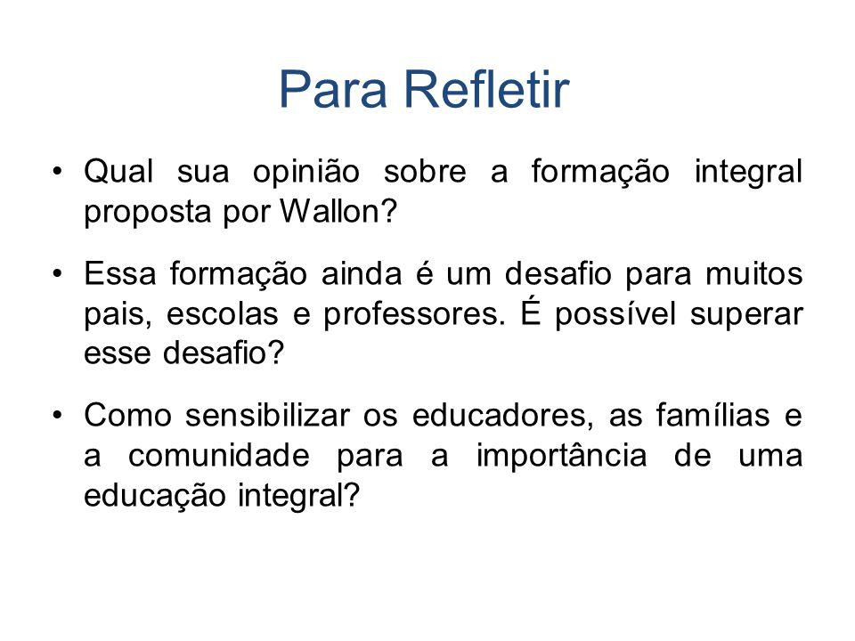 Para Refletir Qual sua opinião sobre a formação integral proposta por Wallon? Essa formação ainda é um desafio para muitos pais, escolas e professores