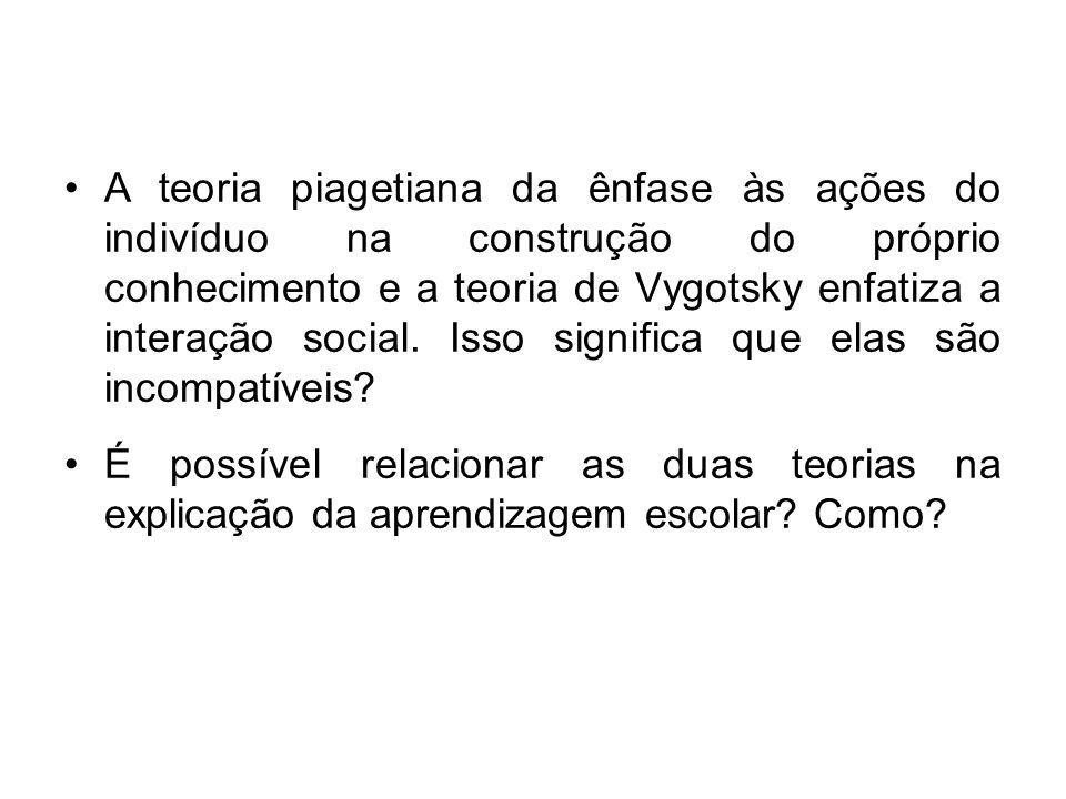 A teoria piagetiana da ênfase às ações do indivíduo na construção do próprio conhecimento e a teoria de Vygotsky enfatiza a interação social. Isso sig