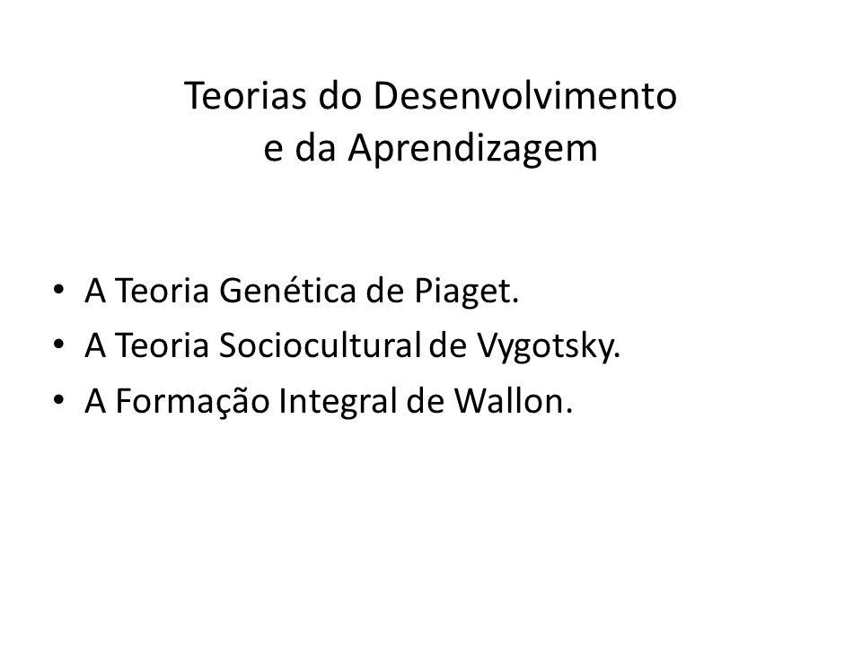 Teorias do Desenvolvimento e da Aprendizagem A Teoria Genética de Piaget. A Teoria Sociocultural de Vygotsky. A Formação Integral de Wallon.