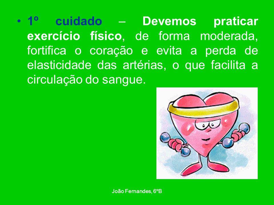 João Fernandes, 6ºB 2º cuidado – Fazer uma alimentação equilibrada, pobre em gordura e sal, previne a aterosclerose, a obesidade, o colesterol alto e a hipertensão.