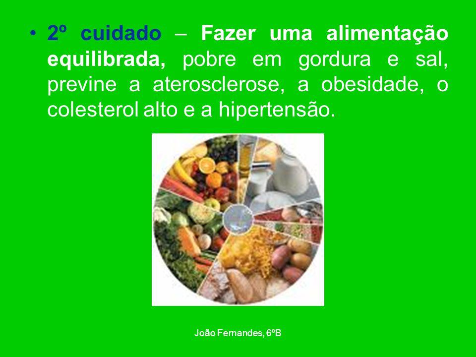 João Fernandes, 6ºB 2º cuidado – Fazer uma alimentação equilibrada, pobre em gordura e sal, previne a aterosclerose, a obesidade, o colesterol alto e