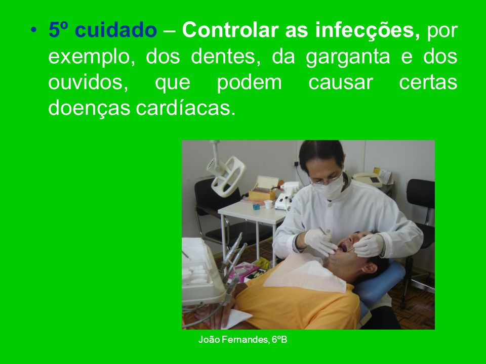 João Fernandes, 6ºB 5º cuidado – Controlar as infecções, por exemplo, dos dentes, da garganta e dos ouvidos, que podem causar certas doenças cardíacas