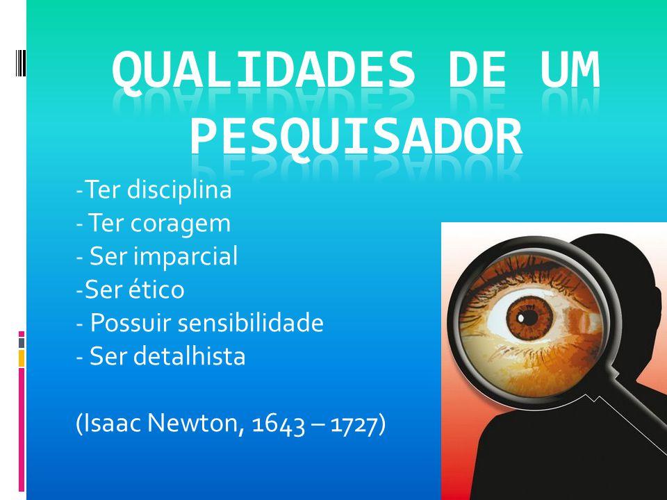 - Ter disciplina - Ter coragem - Ser imparcial - Ser ético - Possuir sensibilidade - Ser detalhista (Isaac Newton, 1643 – 1727)