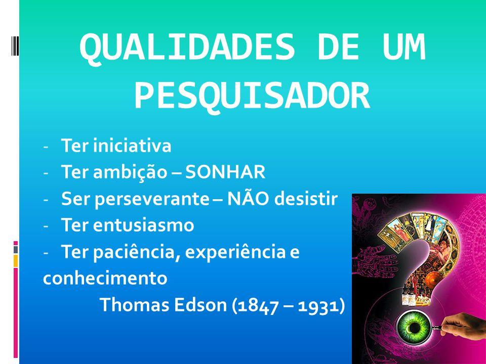 QUALIDADES DE UM PESQUISADOR - Ter iniciativa - Ter ambição – SONHAR - Ser perseverante – NÃO desistir - Ter entusiasmo - Ter paciência, experiência e conhecimento Thomas Edson (1847 – 1931)