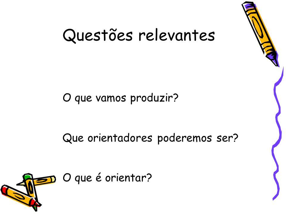 Questões relevantes O que vamos produzir? Que orientadores poderemos ser? O que é orientar?