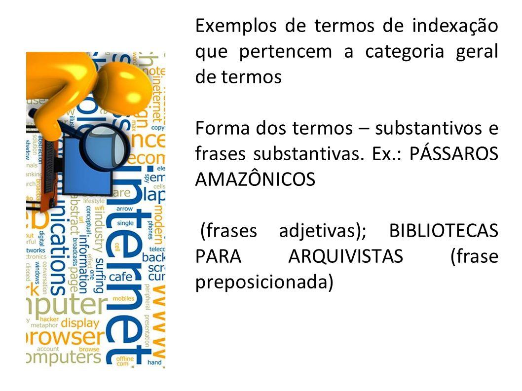 Exemplos de termos de indexação que pertencem a categoria geral de termos Forma dos termos – substantivos e frases substantivas.