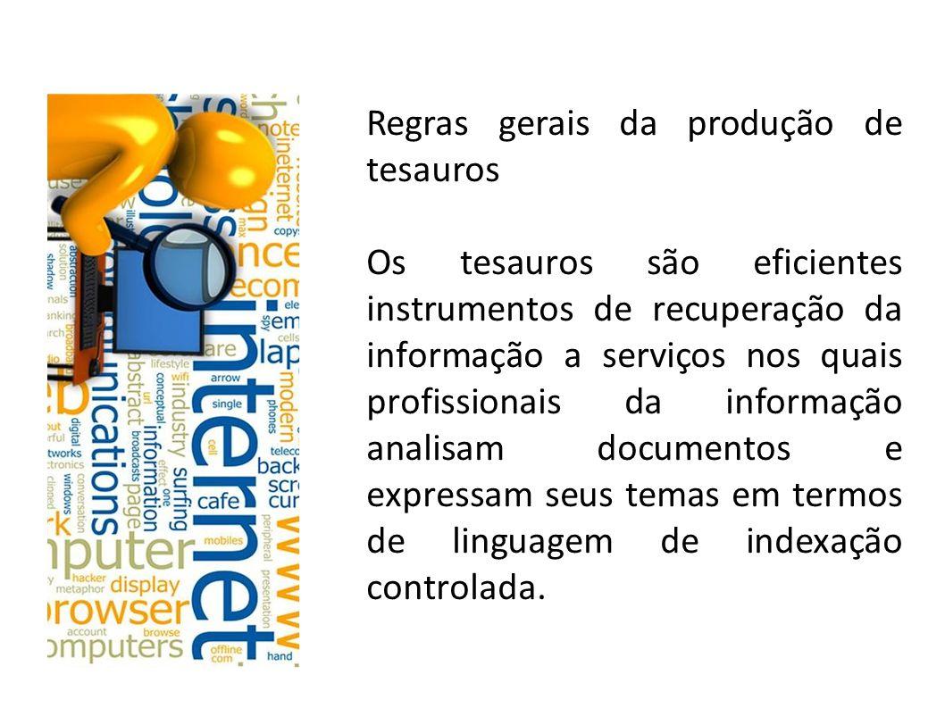 Regras gerais da produção de tesauros Os tesauros são eficientes instrumentos de recuperação da informação a serviços nos quais profissionais da informação analisam documentos e expressam seus temas em termos de linguagem de indexação controlada.