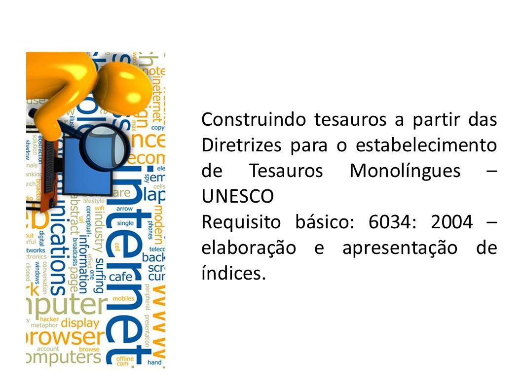 Construindo tesauros a partir das Diretrizes para o estabelecimento de Tesauros Monolíngues – UNESCO Requisito básico: 6034: 2004 – elaboração e apresentação de índices.